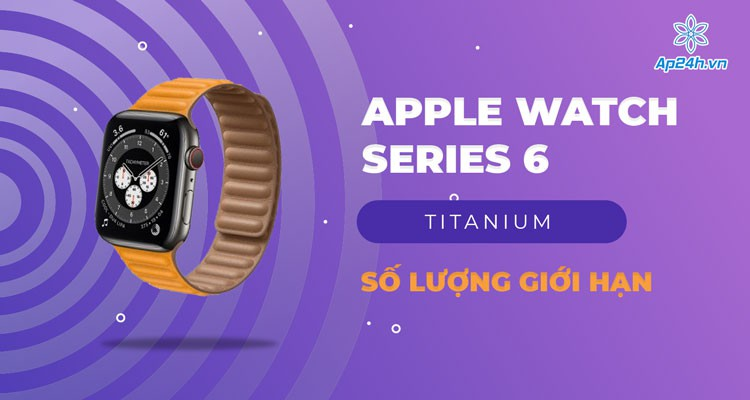 Apple Watch Series 6 Titanium chỉ còn số lượng giới hạn