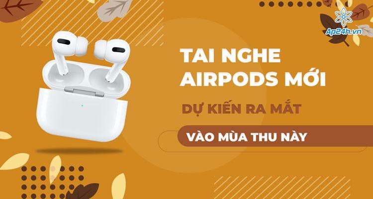 Apple dự kiến ngày ra mắt tai nghe AirPods 3 mới vào mùa thu năm 2021
