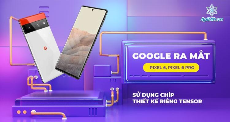 Google ra mắt Pixel 6 và Pixel 6 Pro sử dụng chip thiết kế riêng Tensor