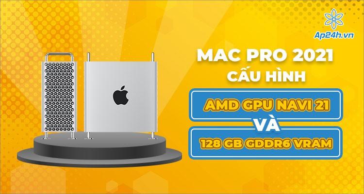 Apple Mac Pro 2021: Card đồ họa AMD GPU Navi 21 và 128 GB GDDR6 VRAM