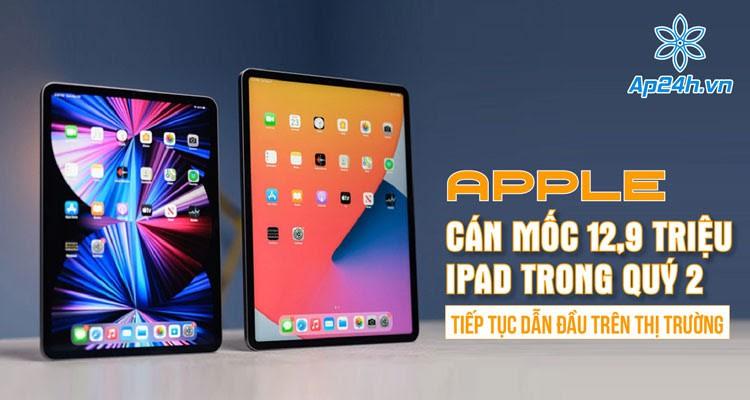 Apple cán mốc 12,9 triệu iPad trong quý 2, tiếp tục dẫn đầu trên thị trường