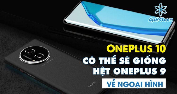 OnePlus 10 có thể sẽ giống hệt OnePlus 9 về ngoại hình