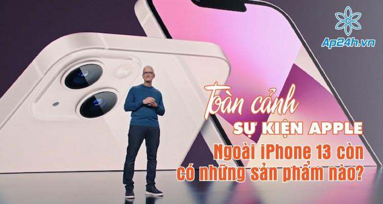 Toàn cảnh sự kiện Apple: Ngoài iPhone 13 còn có những sản phẩm nào?