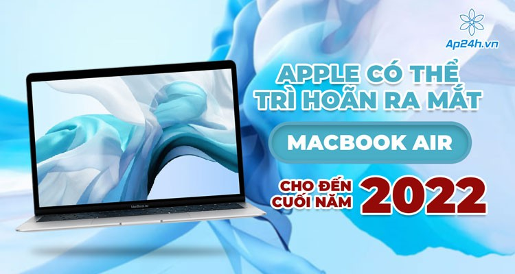 Apple có thể trì hoãn ra mắt MacBook Air cho đến cuối năm 2022