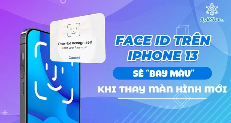 """Face ID trên iPhone 13 sẽ """"bay màu"""" khi thay màn hình mới"""