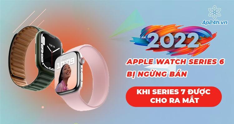 Apple mở bán Apple Watch Series 7, ngừng cung cấp Apple Watch Series 6